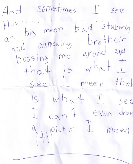 """""""And sometimes I see this... a big mean bad stubbborn and annoying brother bossing me around and that is what I see. I mean that is what I see. I can't even draw a picture. I mean it!"""""""